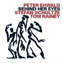 Behind Her Eyes / Peter Ehwald, Stefan Schultze & Tom Rainey